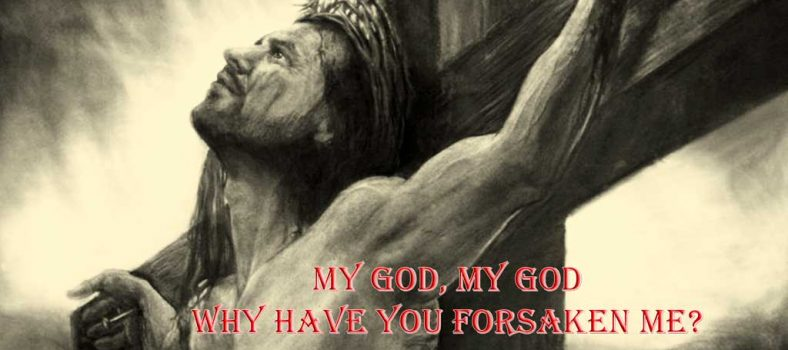 My God my God why have you forsaken me - Jesus last words on Cross